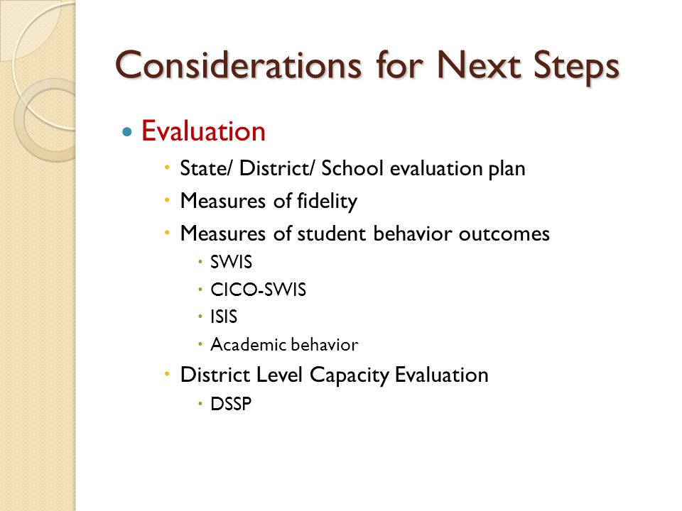 Considerations for Next Steps Evaluation  State/ District/ School evaluation plan  Measures of fidelity  Measures of student behavior outcomes  SWIS  CICO-SWIS  ISIS  Academic behavior  District Level Capacity Evaluation  DSSP