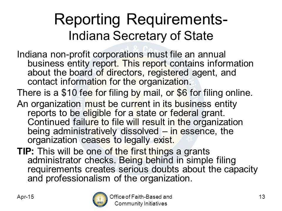 Apr-15Office of Faith-Based and Community Initiatives 13 Reporting Requirements- Indiana Secretary of State Indiana non-profit corporations must file an annual business entity report.