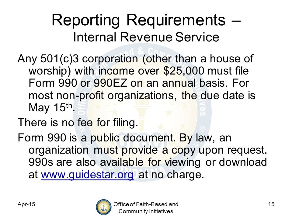 Apr-15Office of Faith-Based and Community Initiatives 15 Reporting Requirements – Internal Revenue Service Any 501(c)3 corporation (other than a house of worship) with income over $25,000 must file Form 990 or 990EZ on an annual basis.