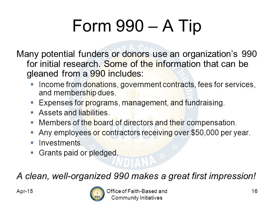 Apr-15Office of Faith-Based and Community Initiatives 16 Form 990 – A Tip Many potential funders or donors use an organization's 990 for initial research.