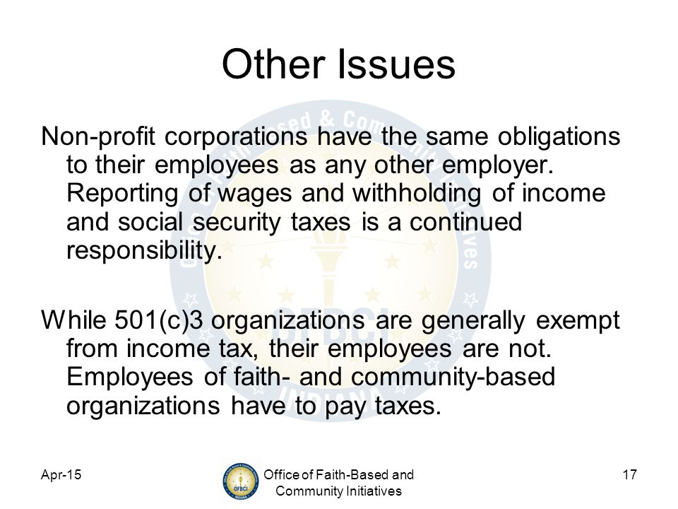 Apr-15Office of Faith-Based and Community Initiatives 17 Other Issues Non-profit corporations have the same obligations to their employees as any other employer.