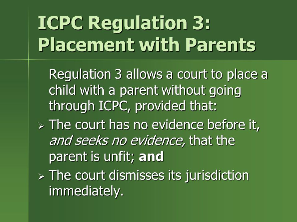 ICPC Regulation 3: Placement with Parents Regulation 3 allows a court to place a child with a parent without going through ICPC, provided that:  The