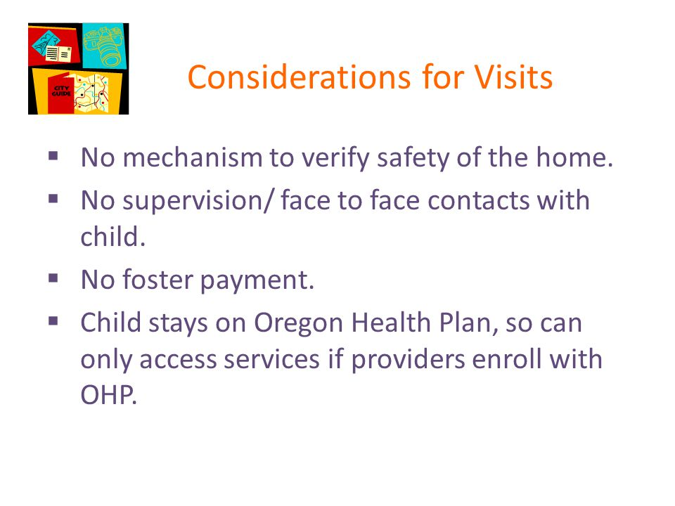 Considerations for Visits  No mechanism to verify safety of the home.  No supervision/ face to face contacts with child.  No foster payment.  Chil
