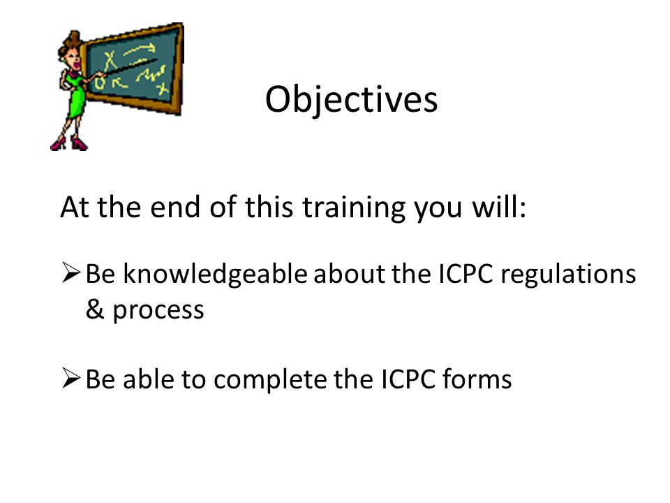 Objectives At the end of this training you will:  Be knowledgeable about the ICPC regulations & process  Be able to complete the ICPC forms