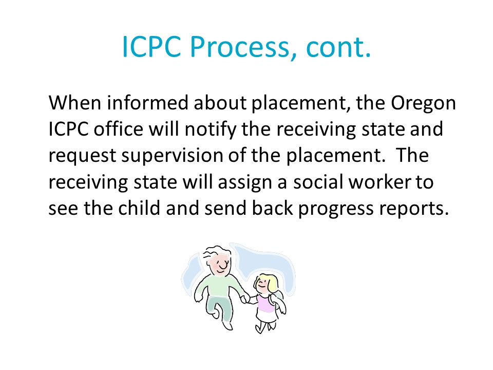 ICPC Process, cont. When informed about placement, the Oregon ICPC office will notify the receiving state and request supervision of the placement. Th
