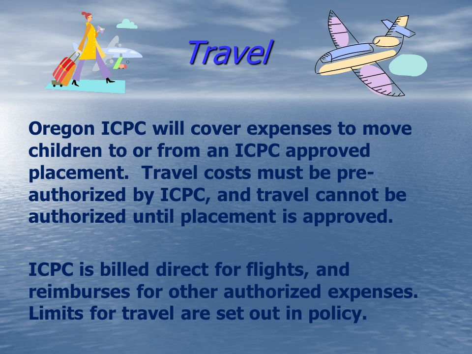 Travel Travel Oregon ICPC will cover expenses to move children to or from an ICPC approved placement. Travel costs must be pre- authorized by ICPC, an