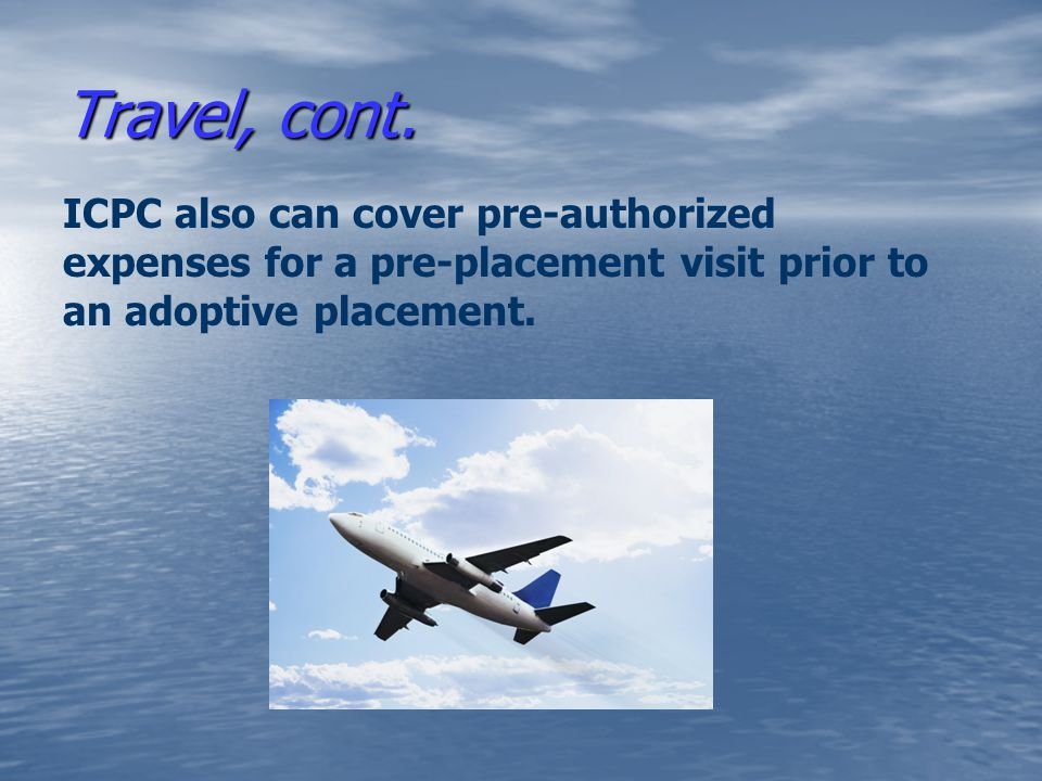 Travel, cont. ICPC also can cover pre-authorized expenses for a pre-placement visit prior to an adoptive placement.