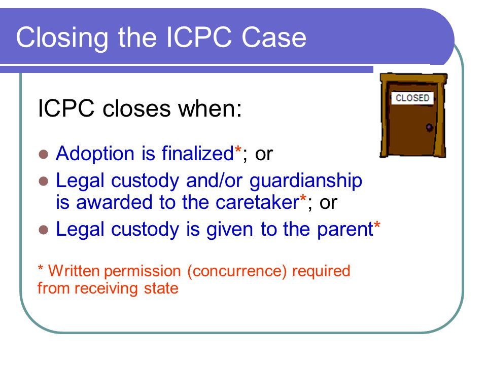 Closing the ICPC Case ICPC closes when: Adoption is finalized*; or Legal custody and/or guardianship is awarded to the caretaker*; or Legal custody is