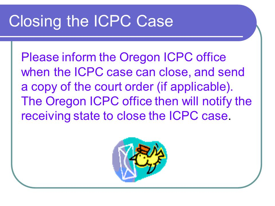 Closing the ICPC Case Please inform the Oregon ICPC office when the ICPC case can close, and send a copy of the court order (if applicable). The Orego