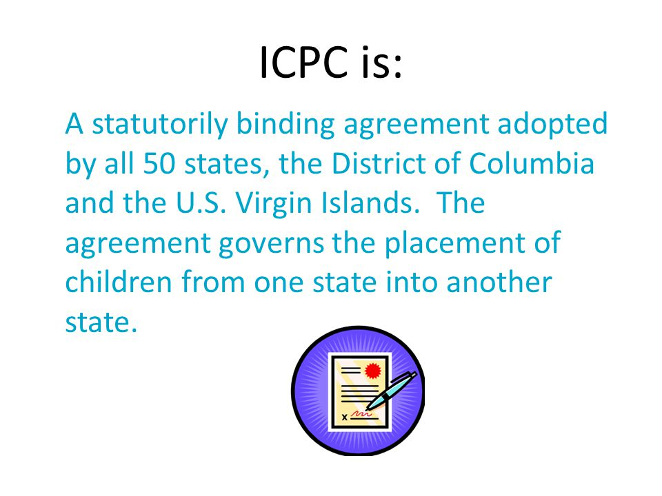 ICPC is: A statutorily binding agreement adopted by all 50 states, the District of Columbia and the U.S. Virgin Islands. The agreement governs the pla