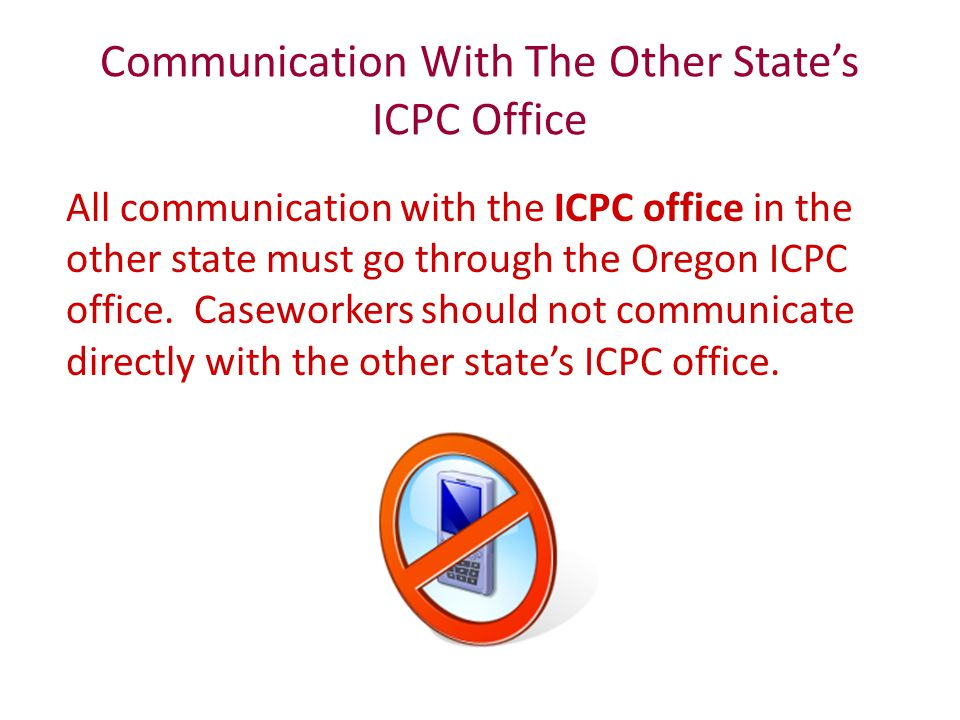 Communication With The Other State's ICPC Office All communication with the ICPC office in the other state must go through the Oregon ICPC office. Cas