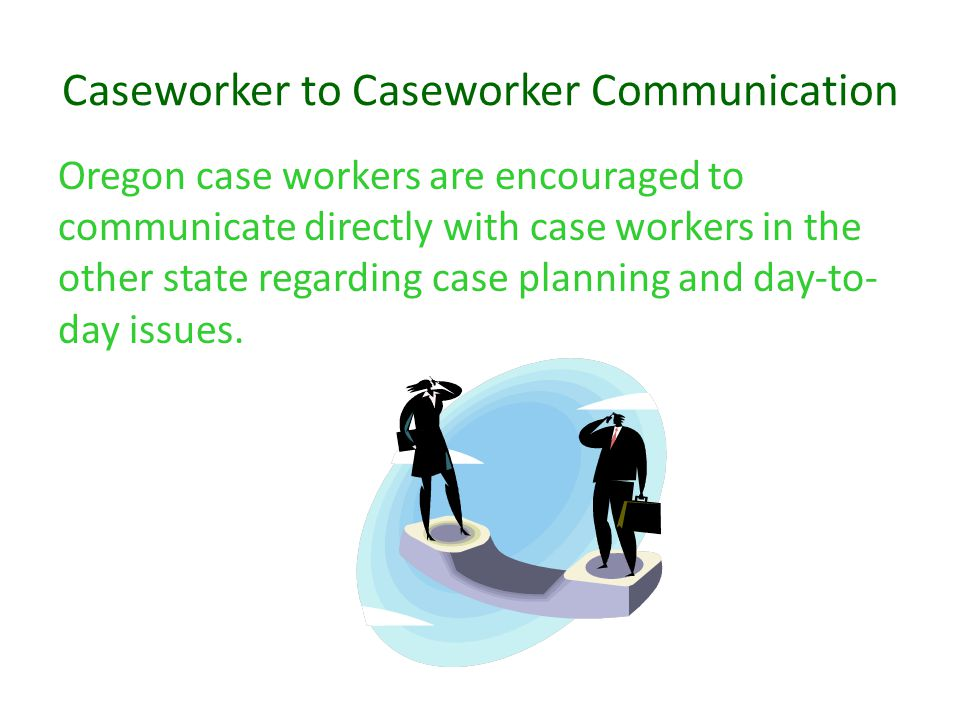 Caseworker to Caseworker Communication Oregon case workers are encouraged to communicate directly with case workers in the other state regarding case
