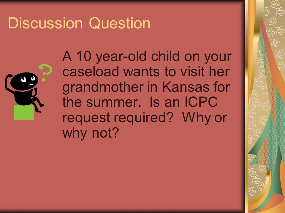 Discussion Question A 10 year-old child on your caseload wants to visit her grandmother in Kansas for the summer. Is an ICPC request required? Why or