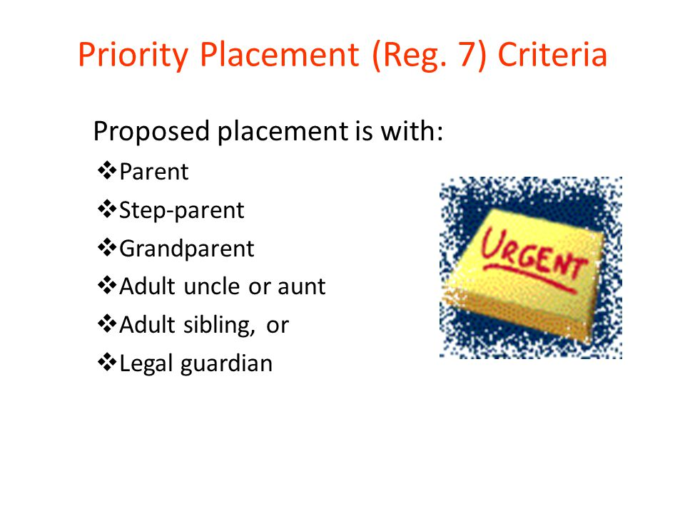 Priority Placement (Reg. 7) Criteria Proposed placement is with:  Parent  Step-parent  Grandparent  Adult uncle or aunt  Adult sibling, or  Lega