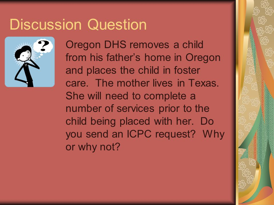 Discussion Question Oregon DHS removes a child from his father's home in Oregon and places the child in foster care. The mother lives in Texas. She wi