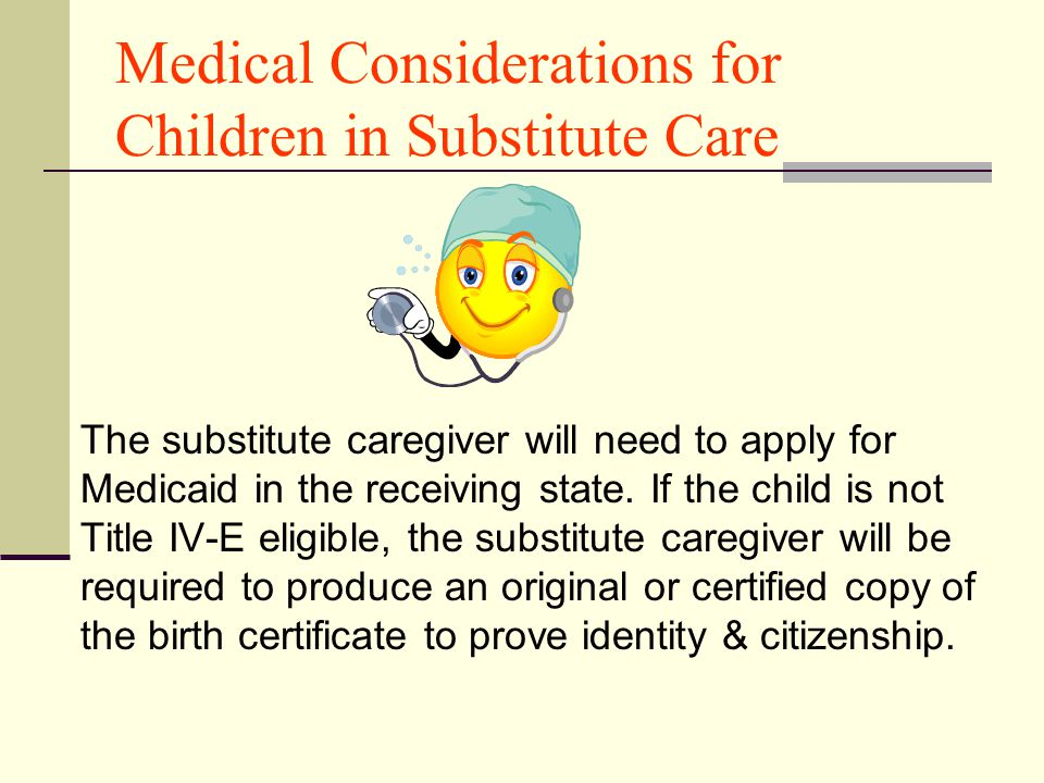 Medical Considerations for Children in Substitute Care The substitute caregiver will need to apply for Medicaid in the receiving state. If the child i