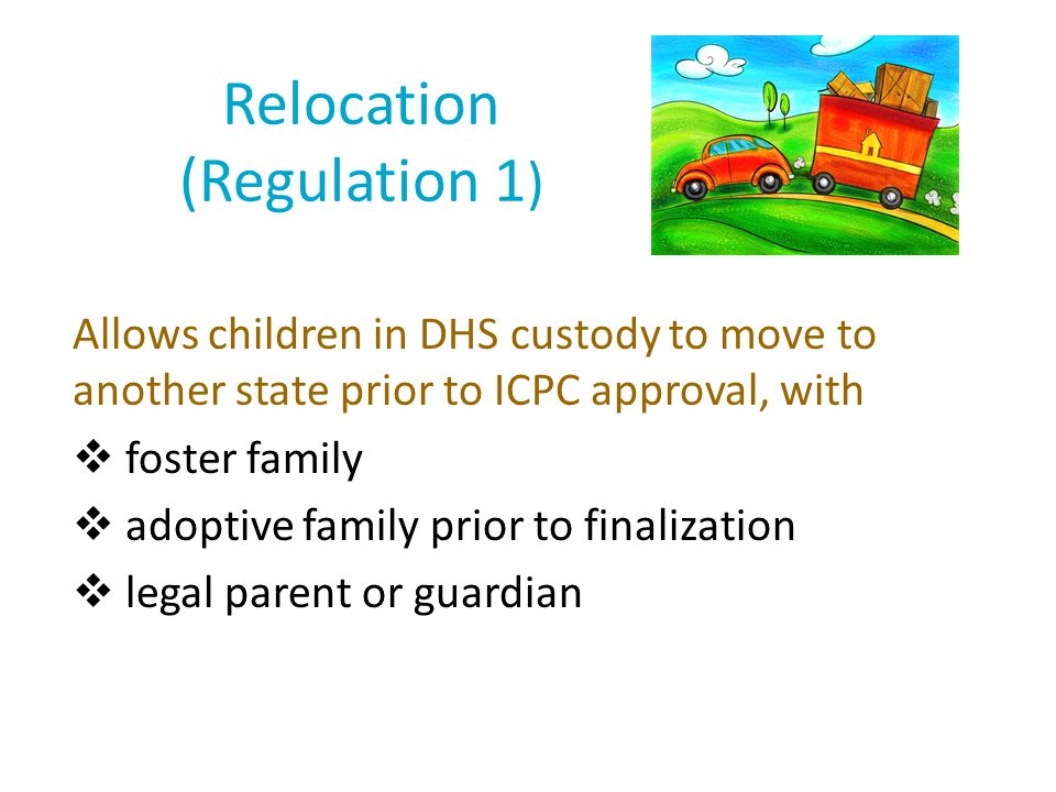 Relocation (Regulation 1 ) Allows children in DHS custody to move to another state prior to ICPC approval, with  foster family  adoptive family prio