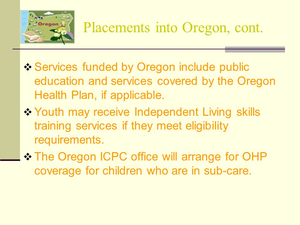 Placements into Oregon, cont.  Services funded by Oregon include public education and services covered by the Oregon Health Plan, if applicable.  Yo