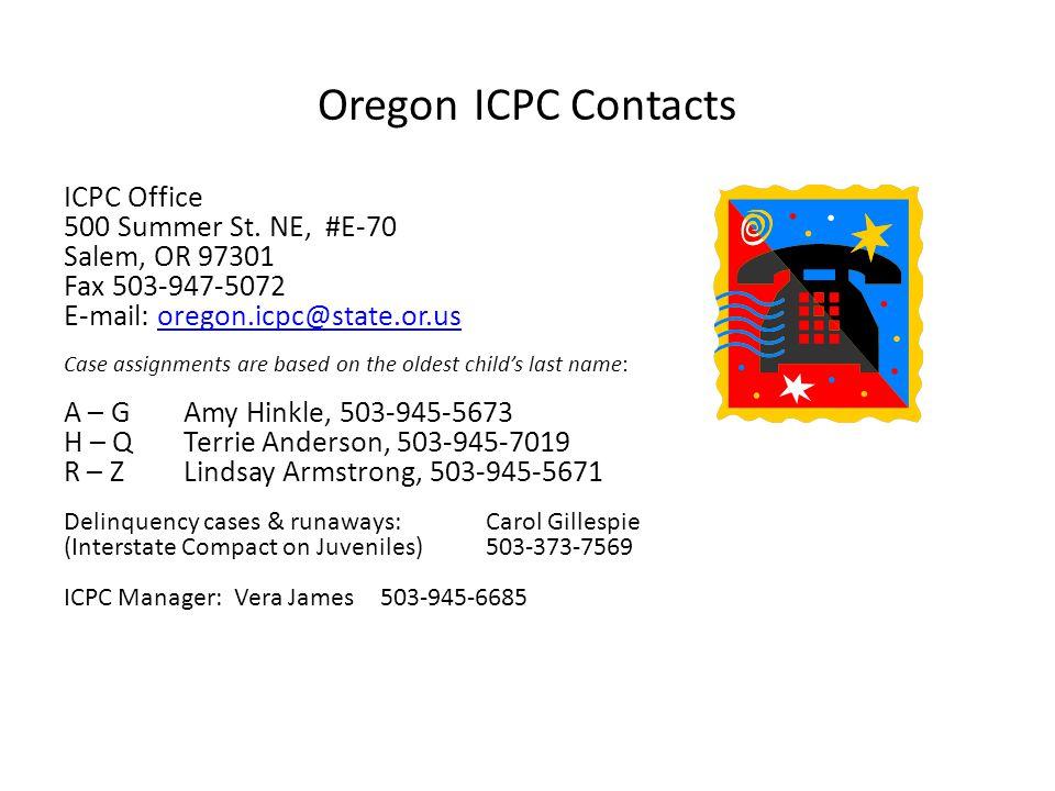 Oregon ICPC Contacts ICPC Office 500 Summer St. NE, #E-70 Salem, OR 97301 Fax 503-947-5072 E-mail: oregon.icpc@state.or.usoregon.icpc@state.or.us Case