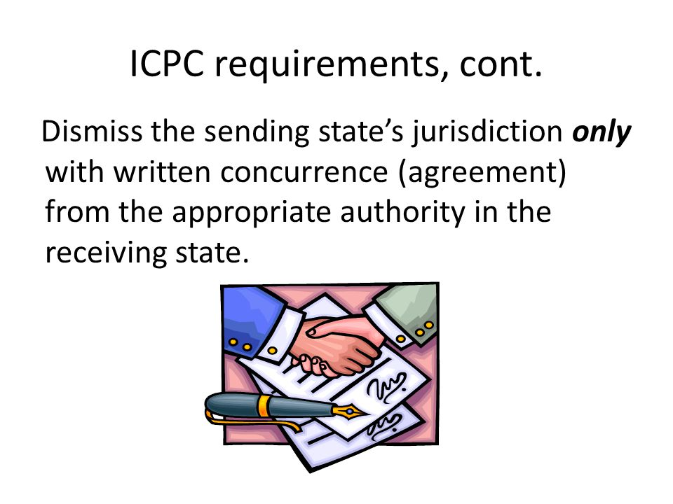 ICPC requirements, cont. Dismiss the sending state's jurisdiction only with written concurrence (agreement) from the appropriate authority in the rece