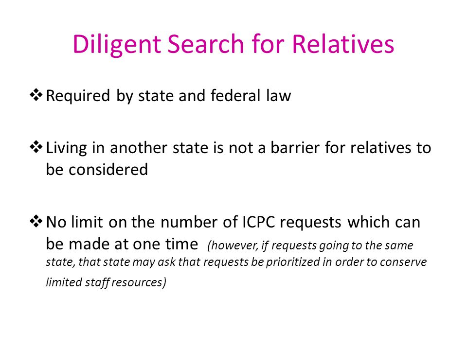 Diligent Search for Relatives  Required by state and federal law  Living in another state is not a barrier for relatives to be considered  No limit
