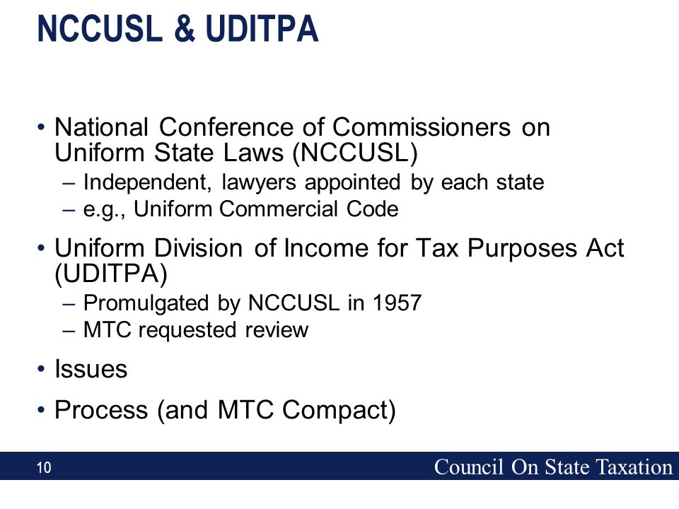 Council On State Taxation 10 NCCUSL & UDITPA National Conference of Commissioners on Uniform State Laws (NCCUSL) –Independent, lawyers appointed by ea