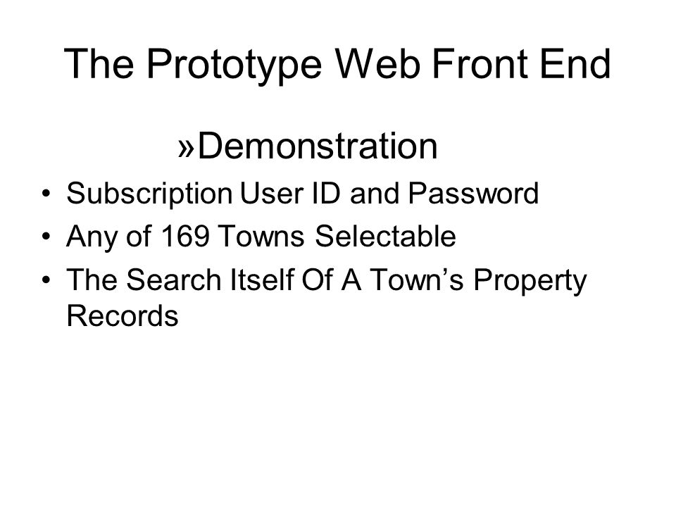 The Prototype Web Front End »Demonstration Subscription User ID and Password Any of 169 Towns Selectable The Search Itself Of A Town's Property Records