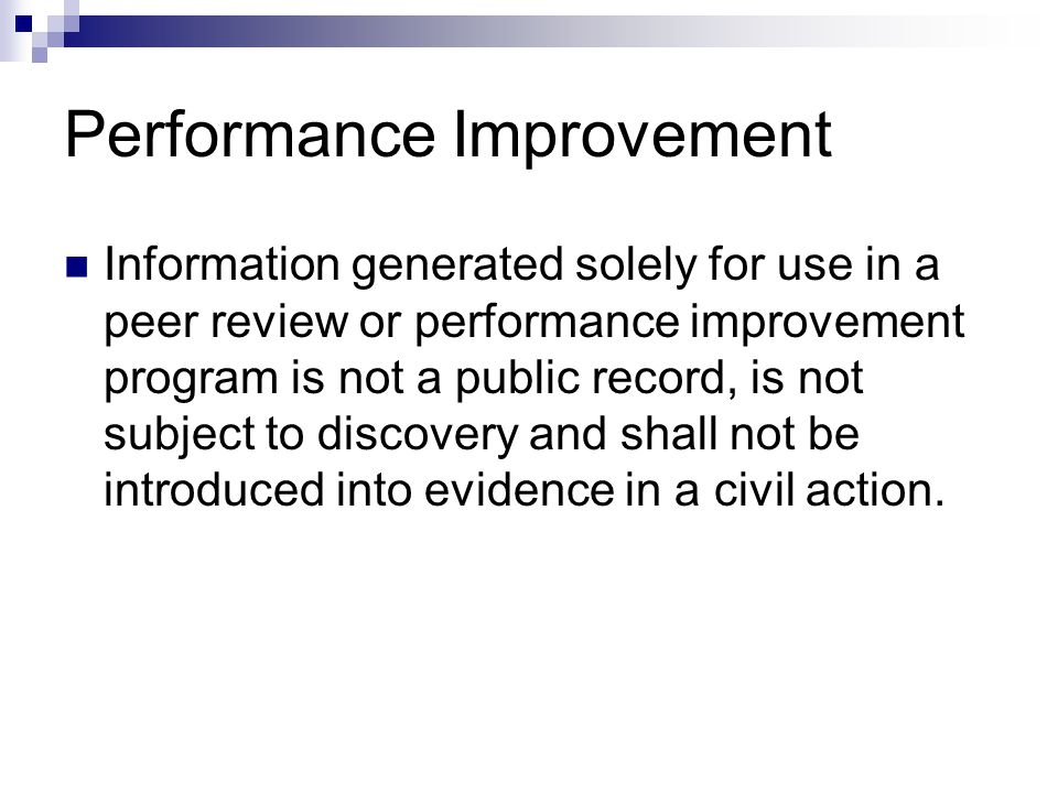 Performance Improvement Information generated solely for use in a peer review or performance improvement program is not a public record, is not subject to discovery and shall not be introduced into evidence in a civil action.