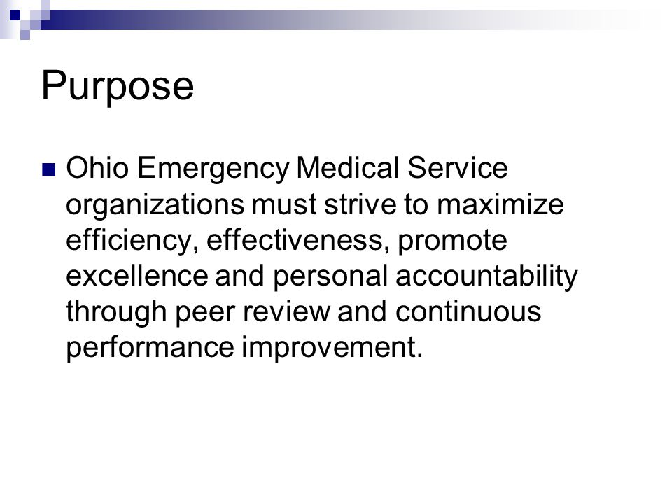 Purpose Ohio Emergency Medical Service organizations must strive to maximize efficiency, effectiveness, promote excellence and personal accountability through peer review and continuous performance improvement.
