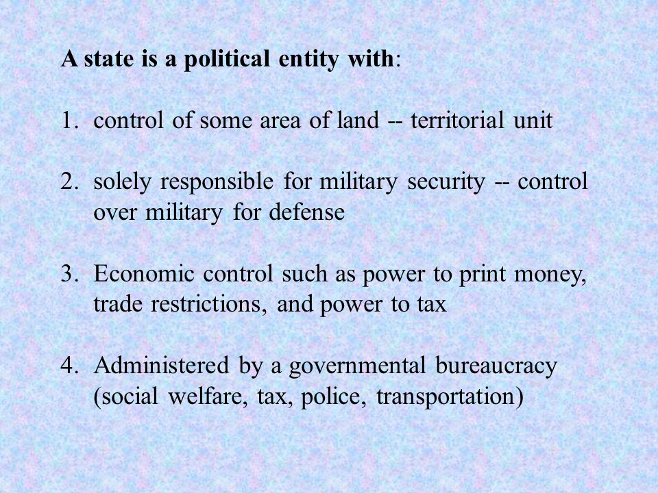 A state is a political entity with: 1.control of some area of land -- territorial unit 2.solely responsible for military security -- control over military for defense 3.Economic control such as power to print money, trade restrictions, and power to tax 4.Administered by a governmental bureaucracy (social welfare, tax, police, transportation)