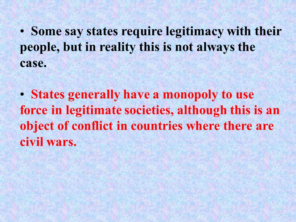 Some say states require legitimacy with their people, but in reality this is not always the case.