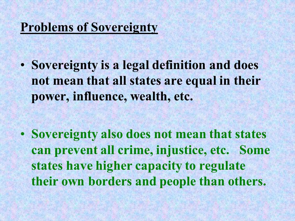 Problems of Sovereignty Sovereignty is a legal definition and does not mean that all states are equal in their power, influence, wealth, etc.
