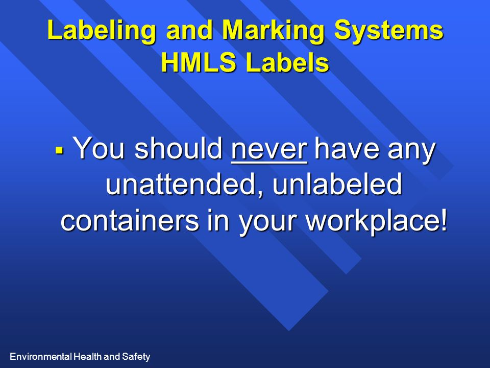 Environmental Health and Safety Labeling and Marking Systems HMLS Labels  You should never have any unattended, unlabeled containers in your workplace!