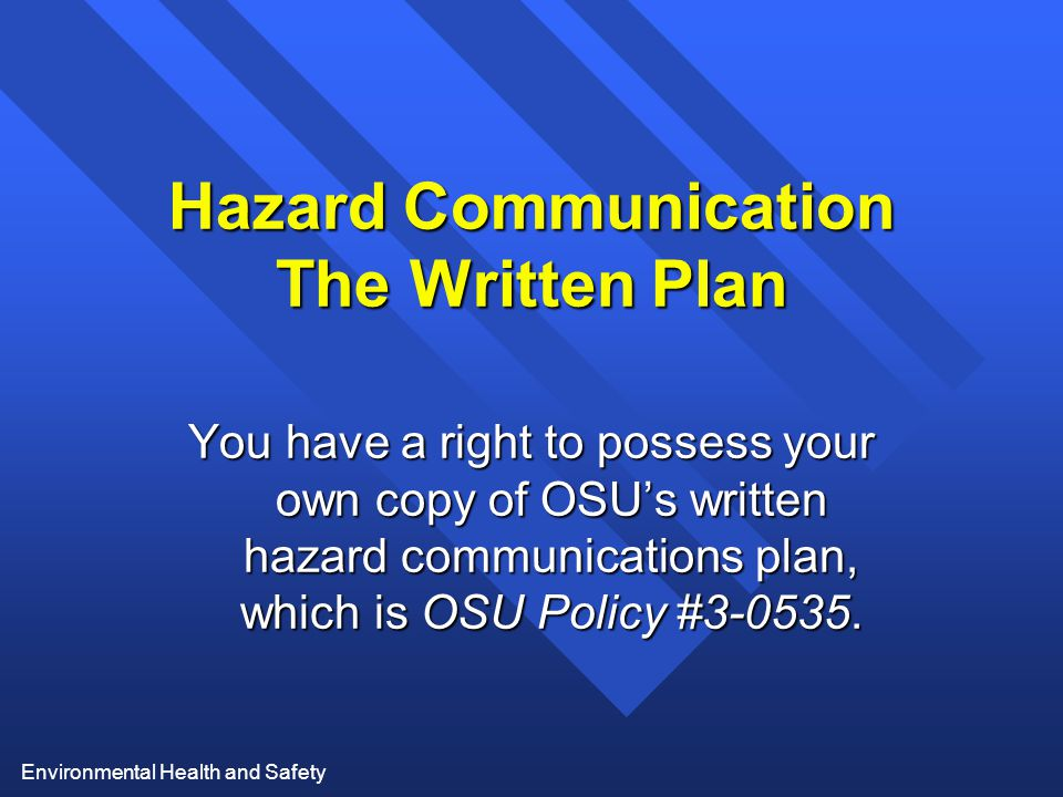 Environmental Health and Safety Hazard Communication The Written Plan You have a right to possess your own copy of OSU's written hazard communications plan, which is OSU Policy #3-0535.