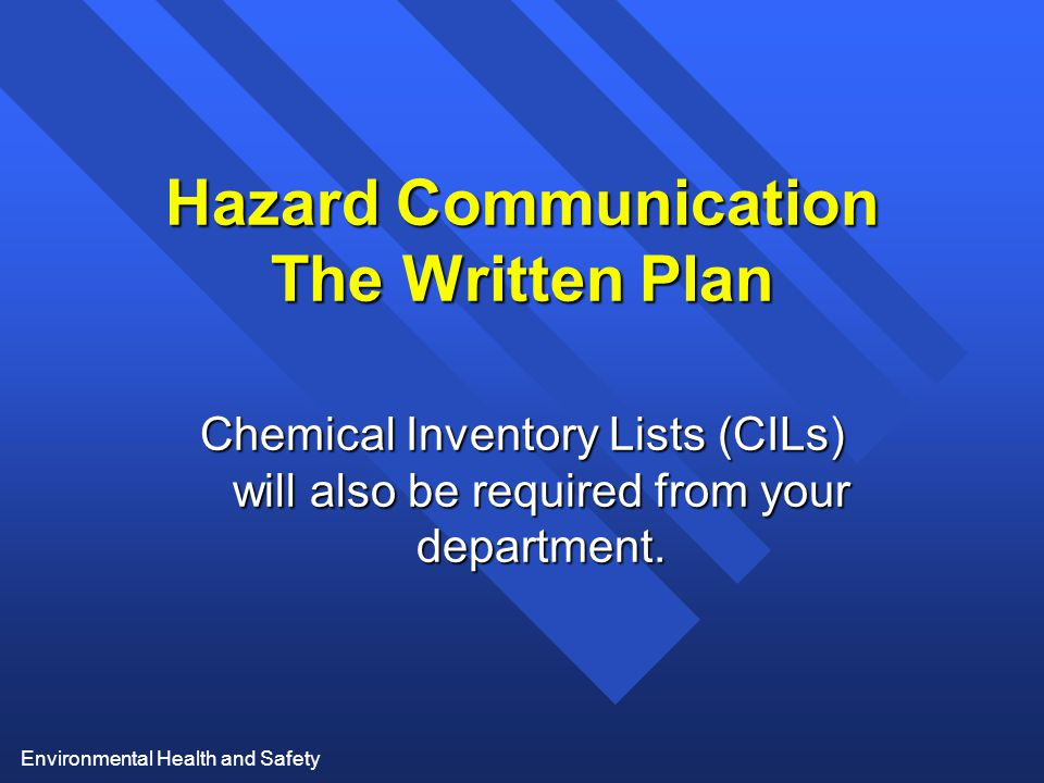 Environmental Health and Safety Hazard Communication The Written Plan Chemical Inventory Lists (CILs) will also be required from your department.