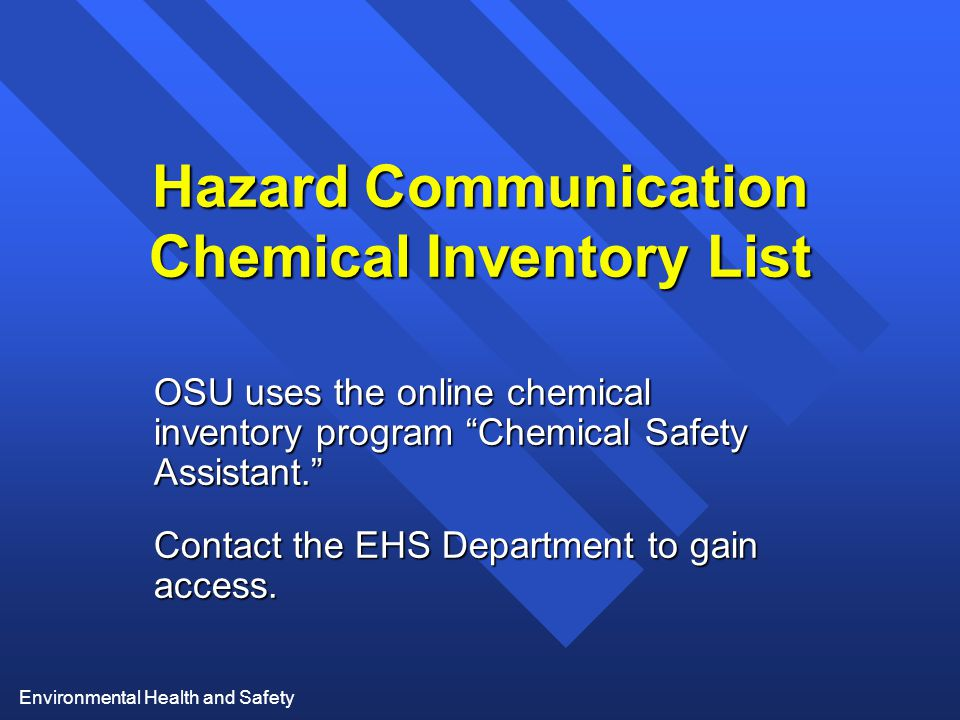 Environmental Health and Safety Hazard Communication Chemical Inventory List OSU uses the online chemical inventory program Chemical Safety Assistant. Contact the EHS Department to gain access.