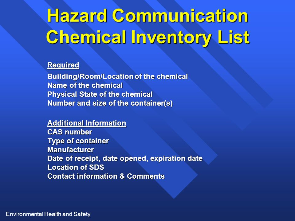 Environmental Health and Safety Hazard Communication Chemical Inventory List Required Building/Room/Location of the chemical Name of the chemical Physical State of the chemical Number and size of the container(s) Additional Information CAS number Type of container Manufacturer Date of receipt, date opened, expiration date Location of SDS Contact information & Comments