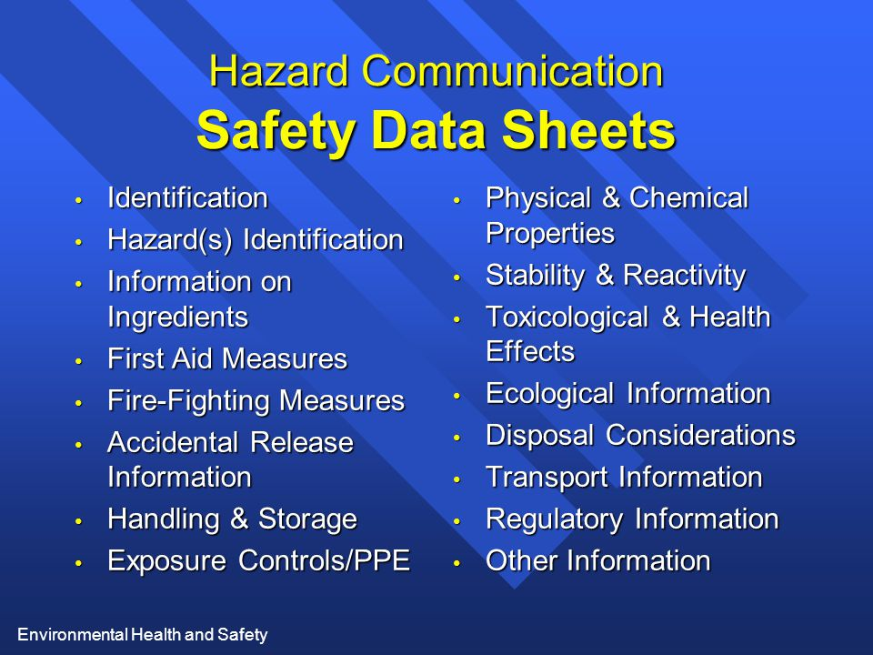 Environmental Health and Safety Hazard Communication Safety Data Sheets Identification Identification Hazard(s) Identification Hazard(s) Identification Information on Ingredients Information on Ingredients First Aid Measures First Aid Measures Fire-Fighting Measures Fire-Fighting Measures Accidental Release Information Accidental Release Information Handling & Storage Handling & Storage Exposure Controls/PPE Exposure Controls/PPE Physical & Chemical Properties Physical & Chemical Properties Stability & Reactivity Stability & Reactivity Toxicological & Health Effects Toxicological & Health Effects Ecological Information Ecological Information Disposal Considerations Disposal Considerations Transport Information Transport Information Regulatory Information Regulatory Information Other Information Other Information