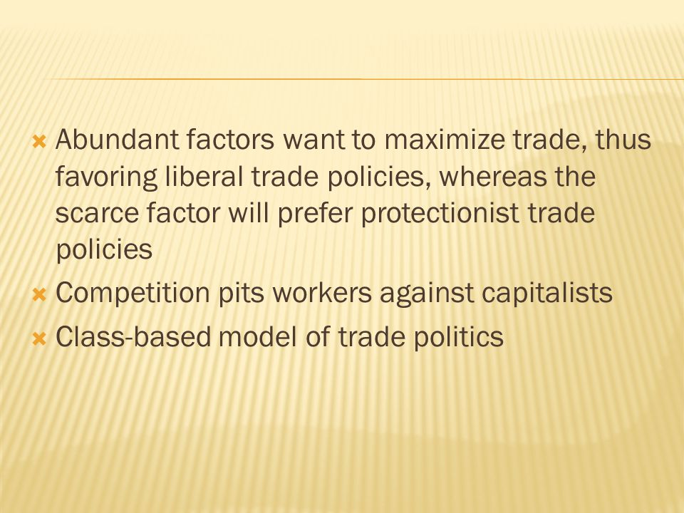  Abundant factors want to maximize trade, thus favoring liberal trade policies, whereas the scarce factor will prefer protectionist trade policies 