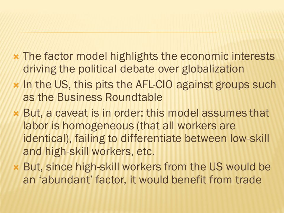  The factor model highlights the economic interests driving the political debate over globalization  In the US, this pits the AFL-CIO against groups