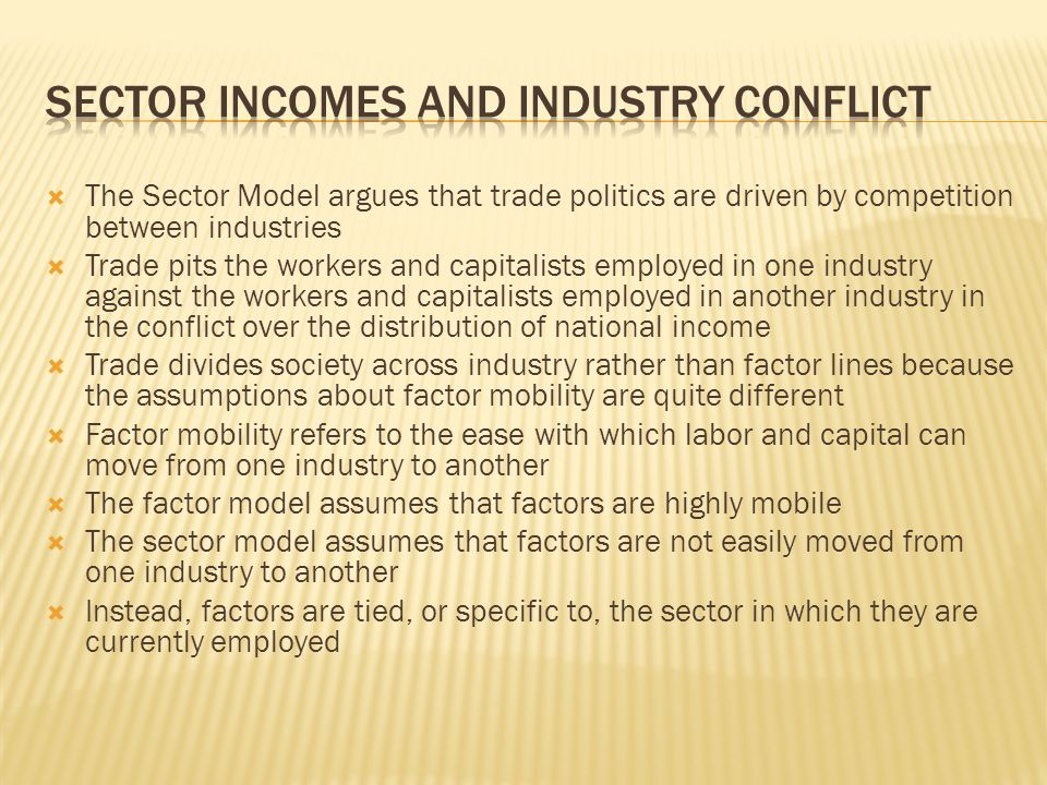  The Sector Model argues that trade politics are driven by competition between industries  Trade pits the workers and capitalists employed in one industry against the workers and capitalists employed in another industry in the conflict over the distribution of national income  Trade divides society across industry rather than factor lines because the assumptions about factor mobility are quite different  Factor mobility refers to the ease with which labor and capital can move from one industry to another  The factor model assumes that factors are highly mobile  The sector model assumes that factors are not easily moved from one industry to another  Instead, factors are tied, or specific to, the sector in which they are currently employed