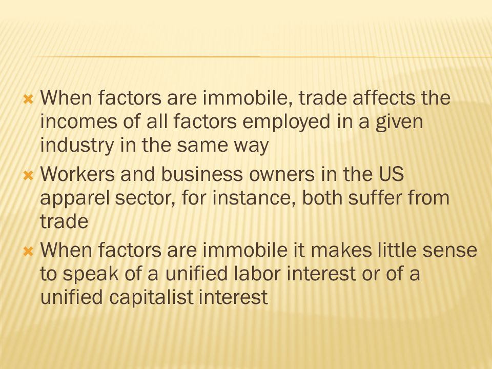  When factors are immobile, trade affects the incomes of all factors employed in a given industry in the same way  Workers and business owners in the US apparel sector, for instance, both suffer from trade  When factors are immobile it makes little sense to speak of a unified labor interest or of a unified capitalist interest
