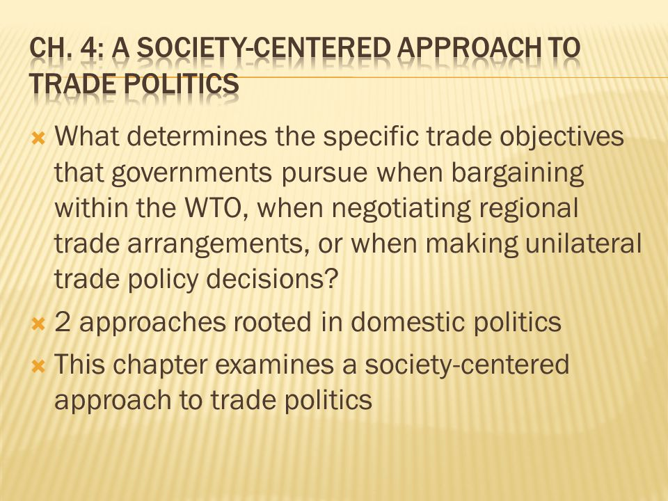  A society-centered approach argues that a government's trade policy objectives are shared by politicians' responses to interest groups' demands  To understand the political dynamics of competition, the society-centered approach emphasizes the interplay between organized societal interests and political institutions  Trade has distributional consequences  Distributional consequences generate political competition as the winners and losers from trade turn to the political arena to advance and defend their economic interests