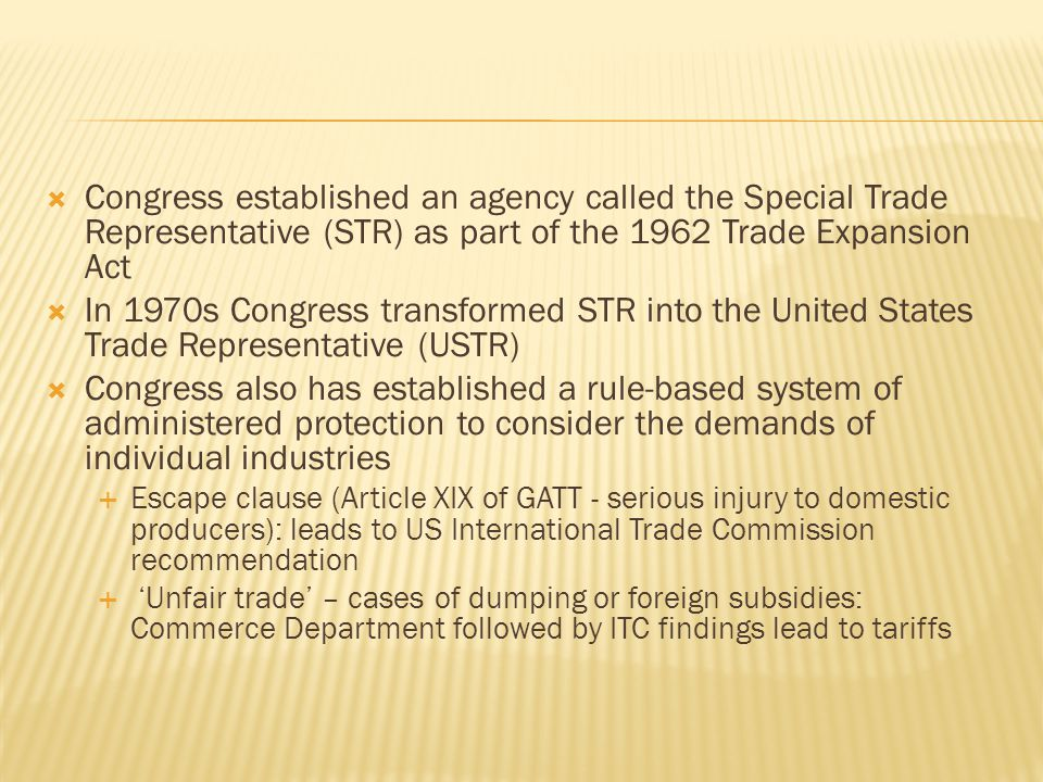  Congress established an agency called the Special Trade Representative (STR) as part of the 1962 Trade Expansion Act  In 1970s Congress transformed STR into the United States Trade Representative (USTR)  Congress also has established a rule-based system of administered protection to consider the demands of individual industries  Escape clause (Article XIX of GATT - serious injury to domestic producers): leads to US International Trade Commission recommendation  'Unfair trade' – cases of dumping or foreign subsidies: Commerce Department followed by ITC findings lead to tariffs