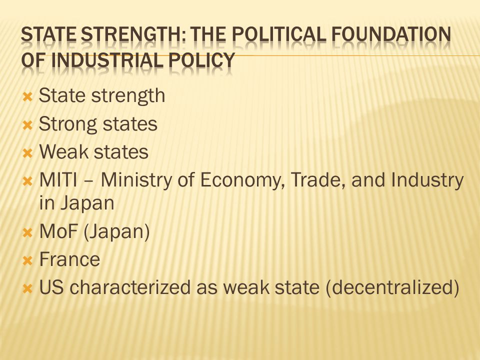  State strength  Strong states  Weak states  MITI – Ministry of Economy, Trade, and Industry in Japan  MoF (Japan)  France  US characterized as weak state (decentralized)