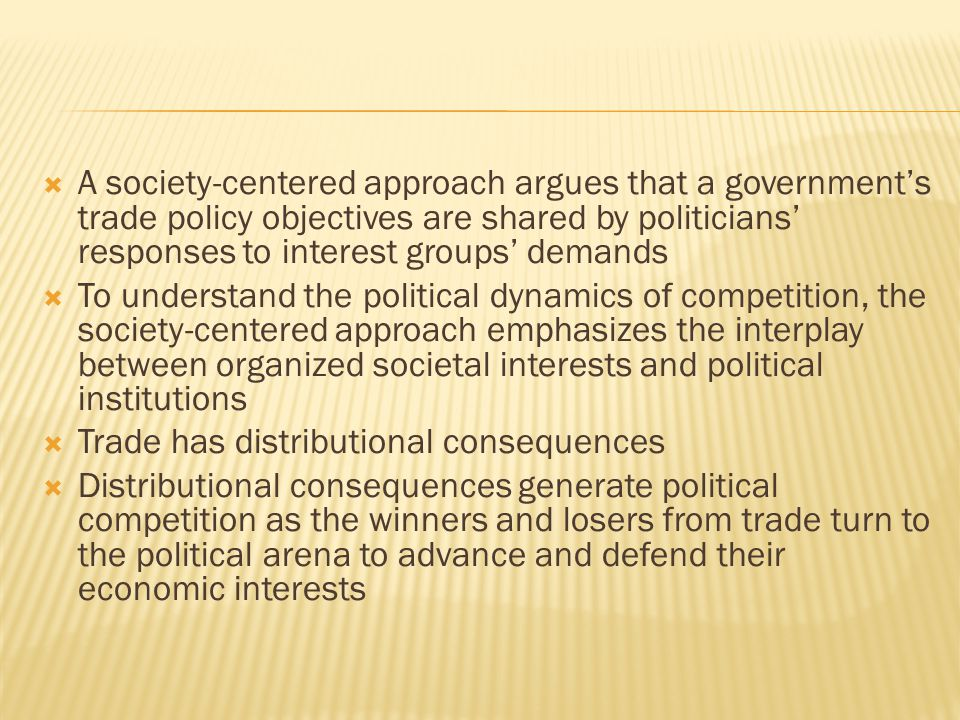  A society-centered approach argues that a government's trade policy objectives are shared by politicians' responses to interest groups' demands  To understand the political dynamics of competition, the society-centered approach emphasizes the interplay between organized societal interests and political institutions  Trade has distributional consequences  Distributional consequences generate political competition as the winners and losers from trade turn to the political arena to advance and defend their economic interests