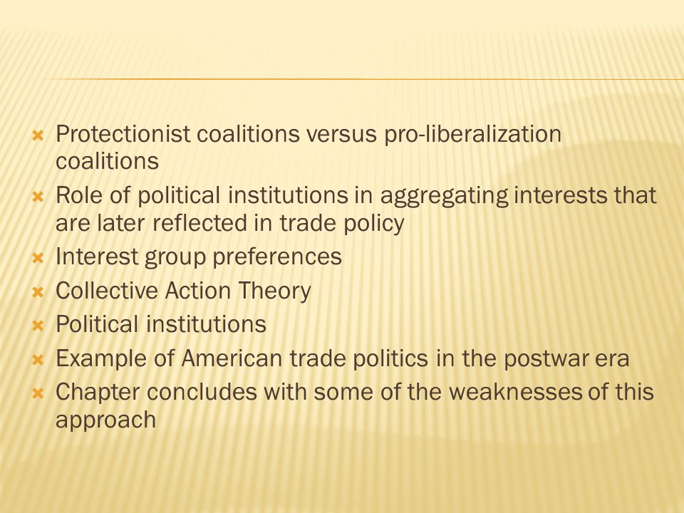  Protectionist coalitions versus pro-liberalization coalitions  Role of political institutions in aggregating interests that are later reflected in