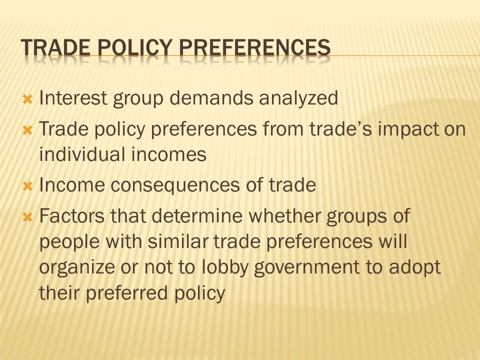  Interest group demands analyzed  Trade policy preferences from trade's impact on individual incomes  Income consequences of trade  Factors that determine whether groups of people with similar trade preferences will organize or not to lobby government to adopt their preferred policy