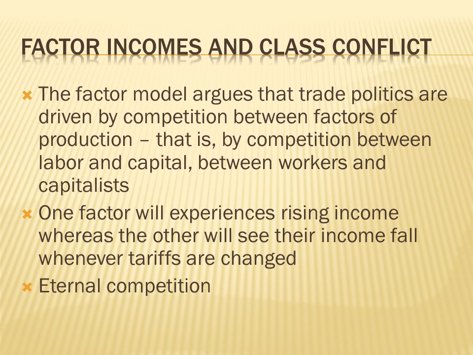  The factor model argues that trade politics are driven by competition between factors of production – that is, by competition between labor and capi
