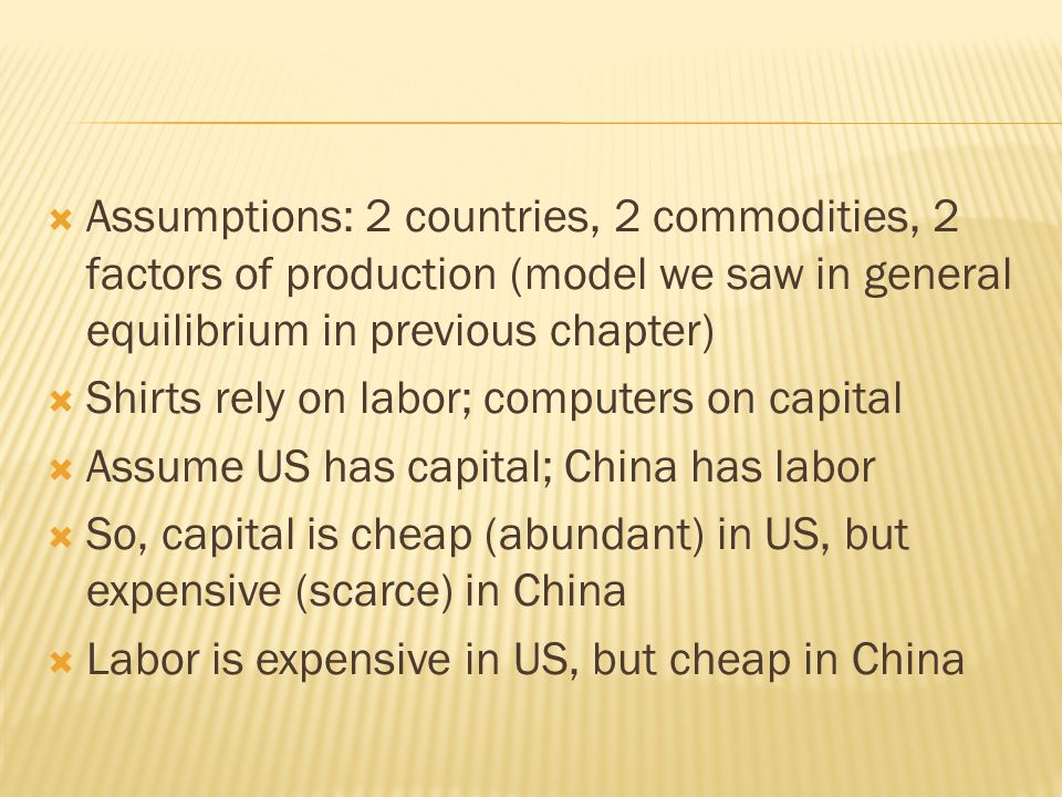  Assumptions: 2 countries, 2 commodities, 2 factors of production (model we saw in general equilibrium in previous chapter)  Shirts rely on labor; computers on capital  Assume US has capital; China has labor  So, capital is cheap (abundant) in US, but expensive (scarce) in China  Labor is expensive in US, but cheap in China